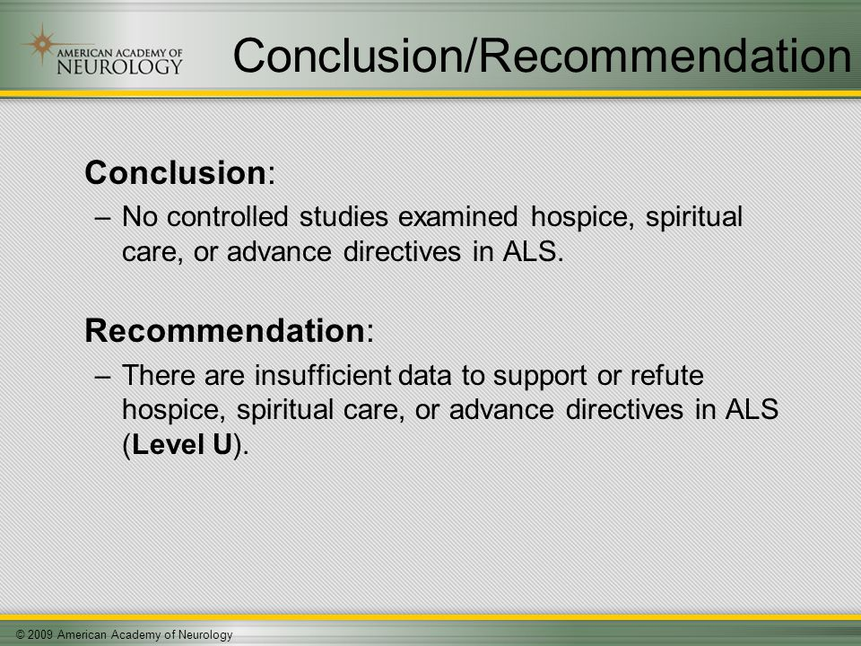 © 2009 American Academy of Neurology Conclusion/Recommendation Conclusion: –No controlled studies examined hospice, spiritual care, or advance directives in ALS.