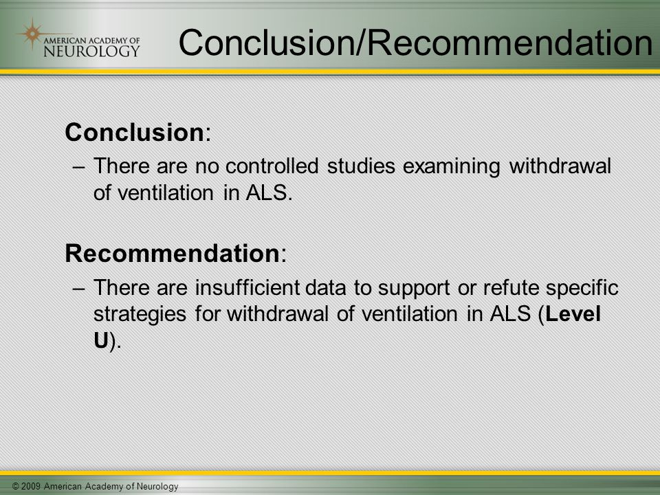 © 2009 American Academy of Neurology Conclusion/Recommendation Conclusion: –There are no controlled studies examining withdrawal of ventilation in ALS.