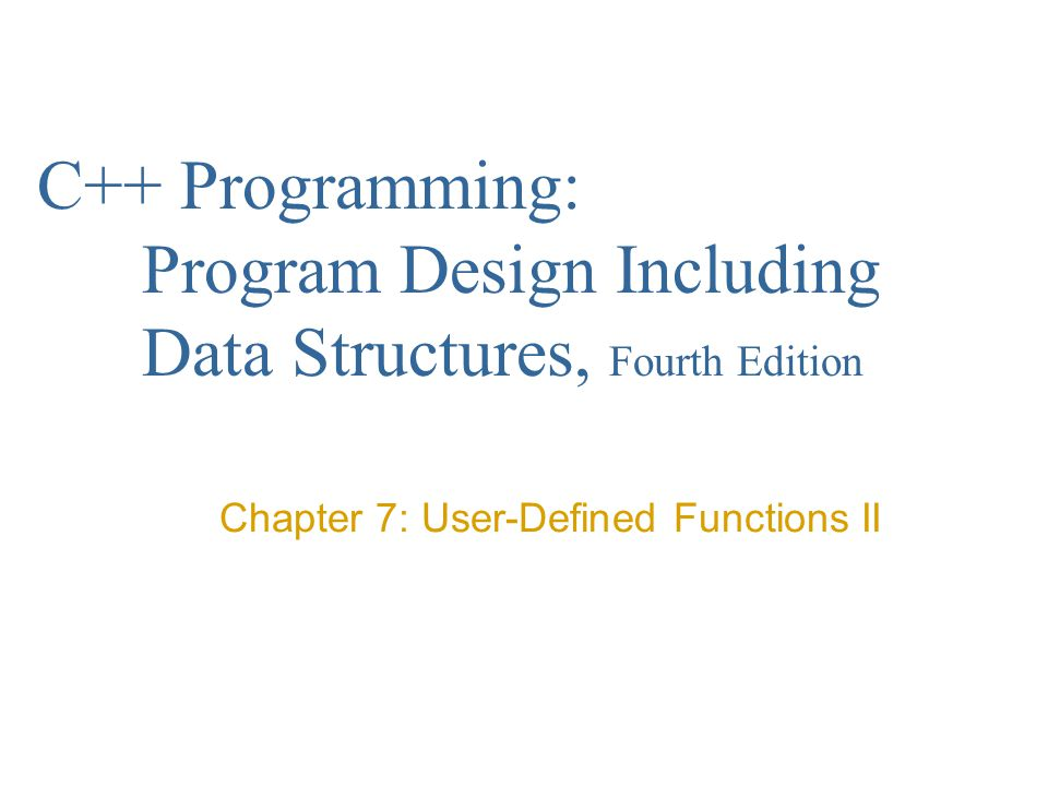 C++ Programming: Program Design Including Data Structures, Fourth Edition Chapter 7: User-Defined Functions II