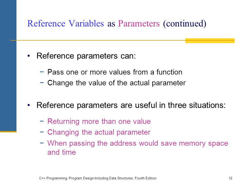 Reference Variables as Parameters (continued) Reference parameters can: −Pass one or more values from a function −Change the value of the actual param