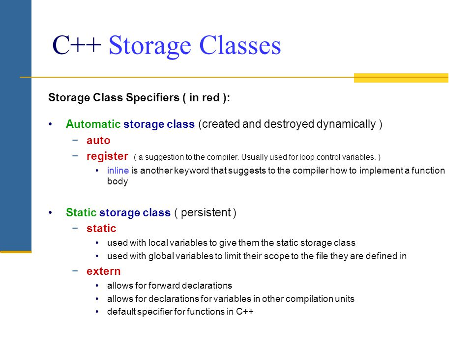 C++ Storage Classes Storage Class Specifiers ( in red ): Automatic storage class (created and destroyed dynamically ) −auto −register ( a suggestion t