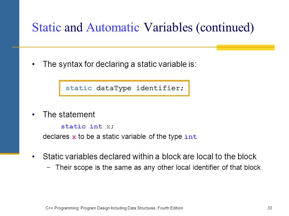 C++ Programming: Program Design Including Data Structures, Fourth Edition33 Static and Automatic Variables (continued) The syntax for declaring a stat