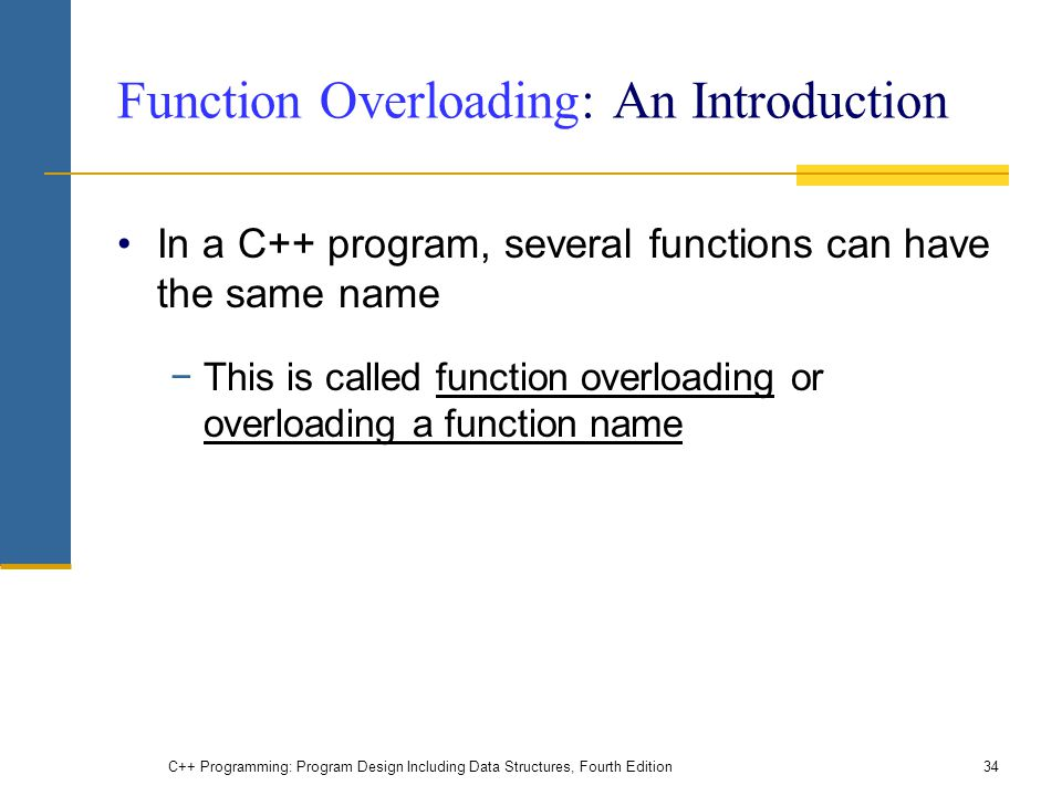 C++ Programming: Program Design Including Data Structures, Fourth Edition34 Function Overloading: An Introduction In a C++ program, several functions
