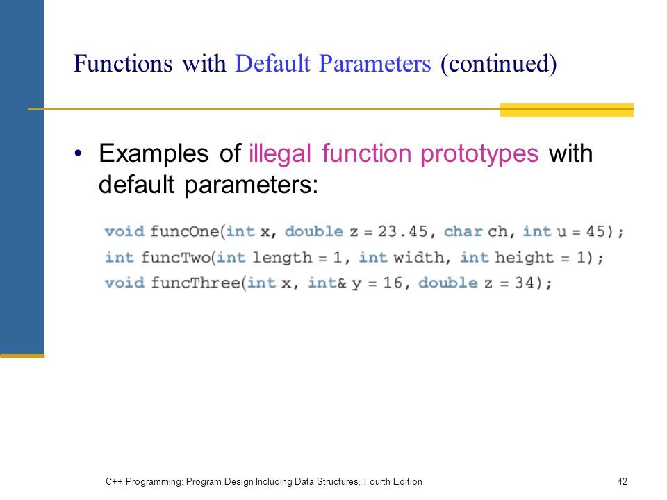 C++ Programming: Program Design Including Data Structures, Fourth Edition42 Functions with Default Parameters (continued) Examples of illegal function