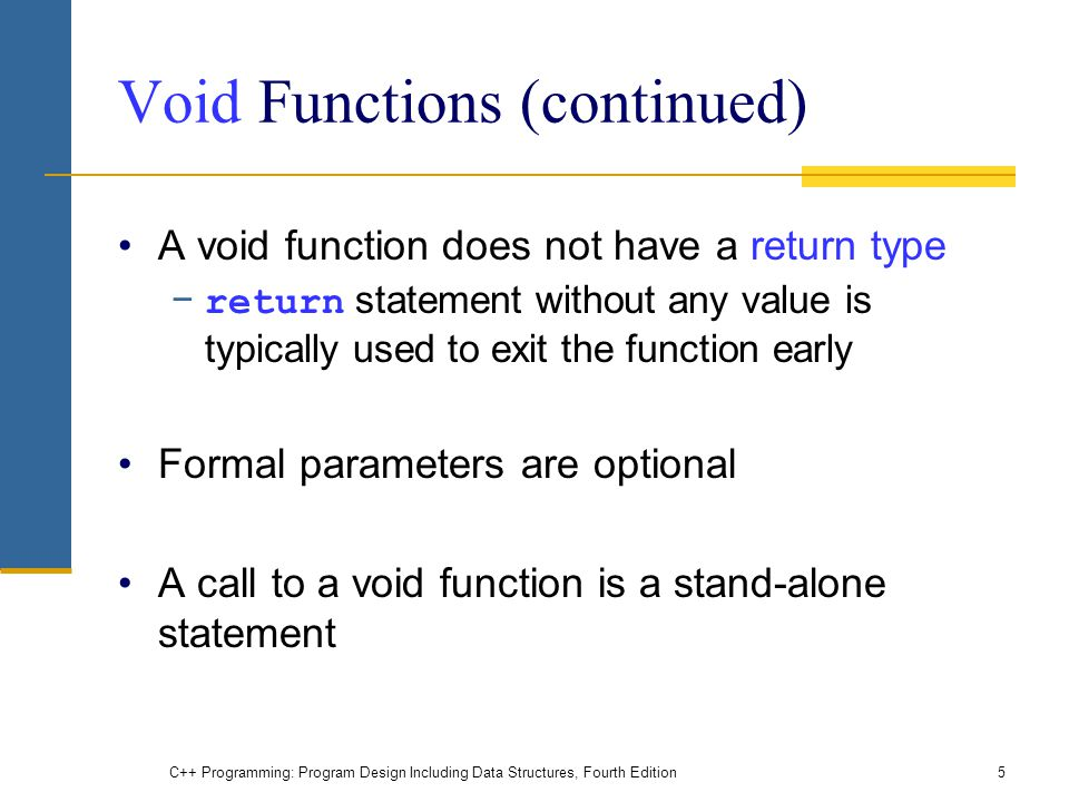 C++ Programming: Program Design Including Data Structures, Fourth Edition5 Void Functions (continued) A void function does not have a return type − re