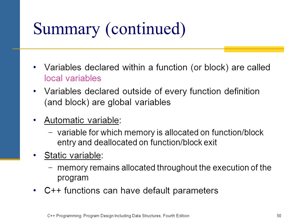 C++ Programming: Program Design Including Data Structures, Fourth Edition50 Summary (continued) Variables declared within a function (or block) are ca