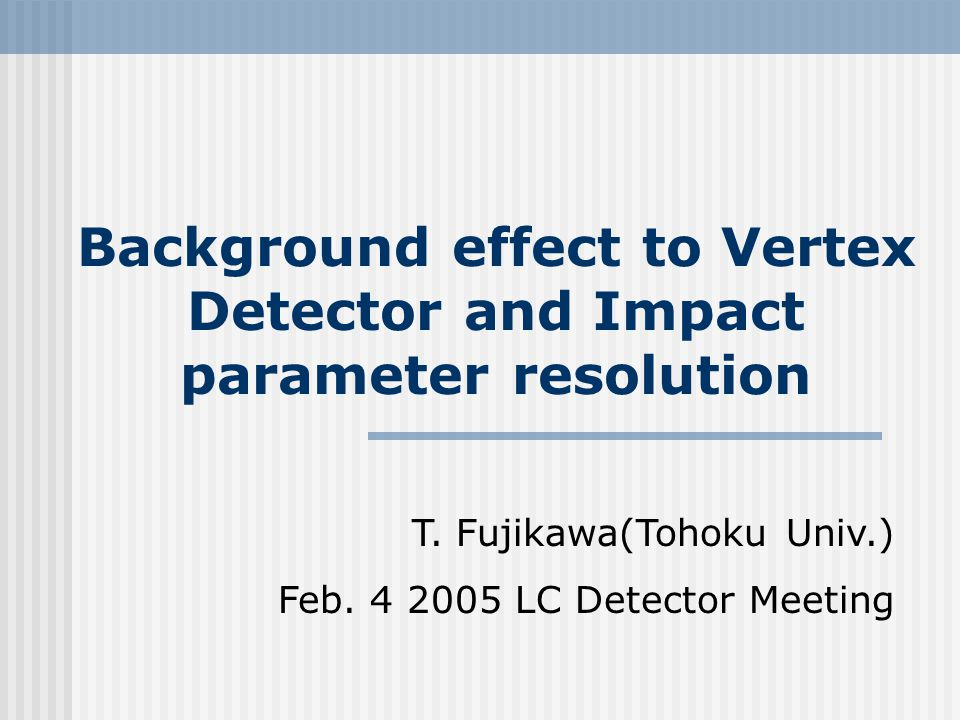 Background effect to Vertex Detector and Impact parameter resolution T. Fujikawa(Tohoku Univ.) Feb. 4 2005 LC Detector Meeting