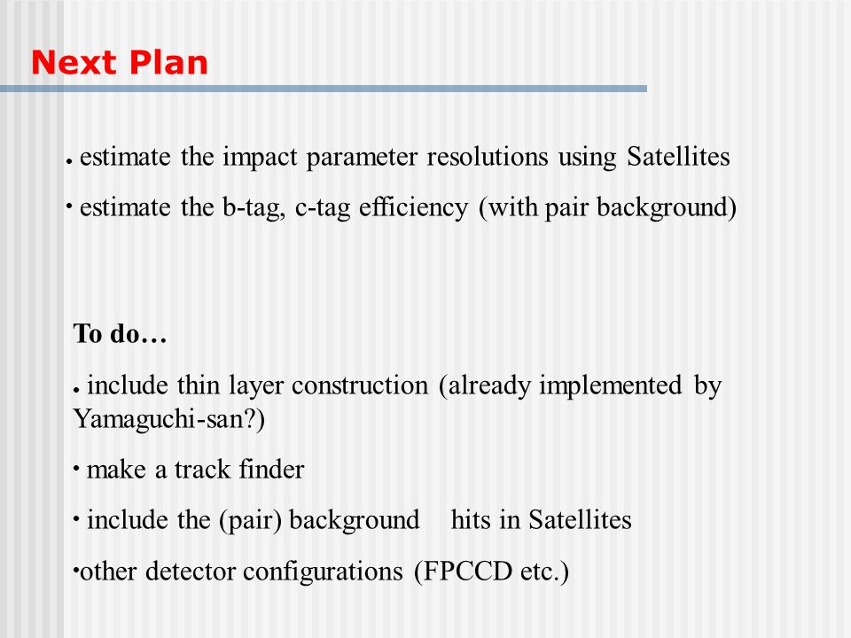 Next Plan estimate the impact parameter resolutions using Satellites estimate the b-tag, c-tag efficiency (with pair background) To do… include thin l
