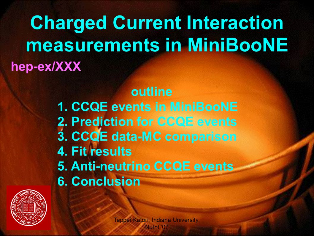 05/31/2007Teppei Katori, Indiana University, NuInt 07 1 Charged Current Interaction measurements in MiniBooNE hep-ex/XXX Teppei Katori for the MiniBooNE collaboration Indiana University NuInt 07, Fermilab, May., 31, 07