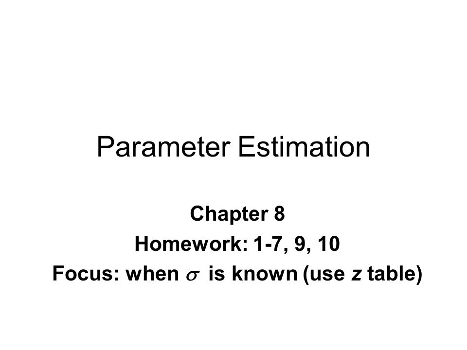 Parameter Estimation Chapter 8 Homework: 1-7, 9, 10 Focus: when  is known (use z table)