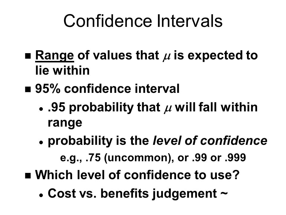 Confidence Intervals Range of values that  is expected to lie within n 95% confidence interval.95 probability that  will fall within range l probability is the level of confidence e.g.,.75 (uncommon), or.99 or.999 n Which level of confidence to use.