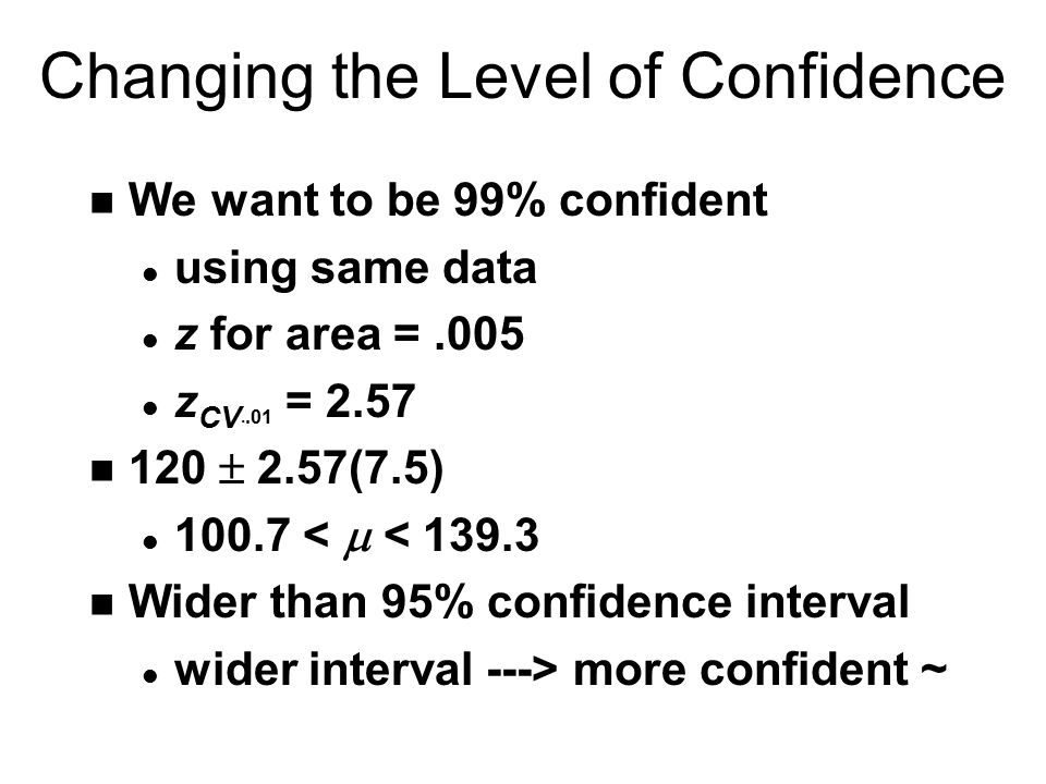 Changing the Level of Confidence n We want to be 99% confident l using same data l z for area =.005 l z CV..01 = 2.57 120  2.57(7.5) 100.7 <  < 139.3 n Wider than 95% confidence interval l wider interval ---> more confident ~