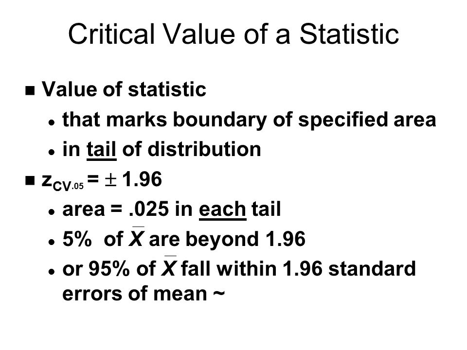 n Value of statistic l that marks boundary of specified area l in tail of distribution z CV.05 =  1.96 l area =.025 in each tail l 5% of X are beyond 1.96 l or 95% of X fall within 1.96 standard errors of mean ~ Critical Value of a Statistic