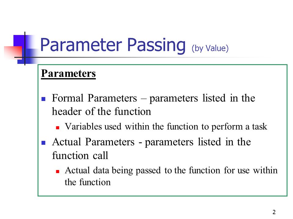 2 Parameter Passing (by Value) Parameters Formal Parameters – parameters listed in the header of the function Variables used within the function to perform a task Actual Parameters - parameters listed in the function call Actual data being passed to the function for use within the function