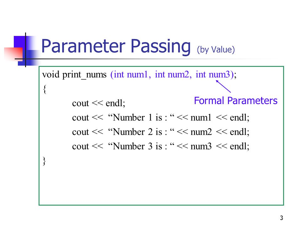 3 Parameter Passing (by Value) void print_nums (int num1, int num2, int num3); { cout << endl; cout << Number 1 is : << num1 << endl; cout << Number 2 is : << num2 << endl; cout << Number 3 is : << num3 << endl; } Formal Parameters