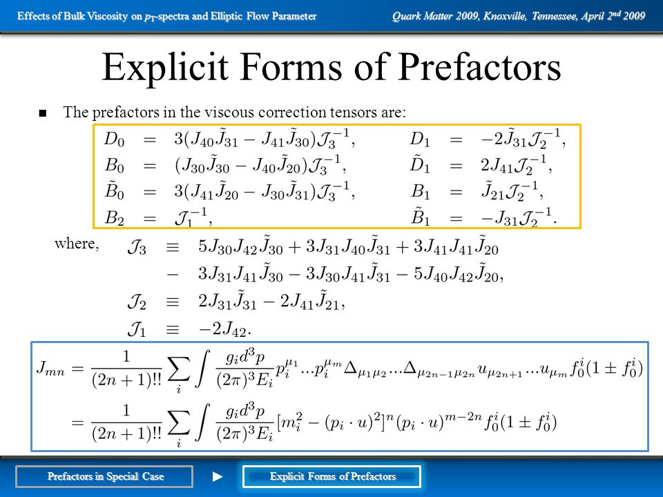 Outline The prefactors in the viscous correction tensors are: where, Explicit Forms of Prefactors Quark Matter 2009, Knoxville, Tennessee, April 2 nd 2009 Effects of Bulk Viscosity on p T -spectra and Elliptic Flow Parameter Prefactors in Special Case