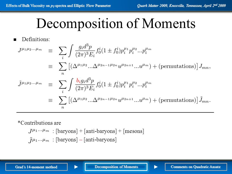 Outline Decomposition of Moments Definitions: *Contributions are : [baryons] + [anti-baryons] + [mesons] : [baryons] – [anti-baryons] Comments on Quadratic Ansatz Grad's 14-moment method Decomposition of Moments Quark Matter 2009, Knoxville, Tennessee, April 2 nd 2009 Effects of Bulk Viscosity on p T -spectra and Elliptic Flow Parameter Prefactors in Viscous Correction