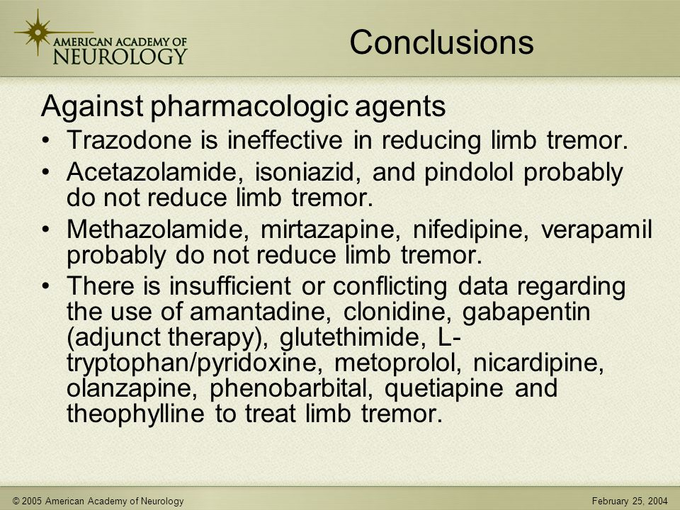 © 2005 American Academy of NeurologyFebruary 25, 2004 Conclusions Against pharmacologic agents Trazodone is ineffective in reducing limb tremor.