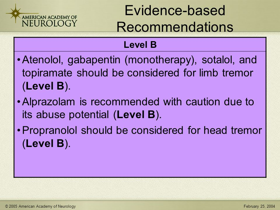 © 2005 American Academy of NeurologyFebruary 25, 2004 Evidence-based Recommendations Level B Atenolol, gabapentin (monotherapy), sotalol, and topiramate should be considered for limb tremor (Level B).