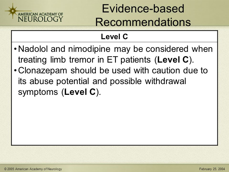 © 2005 American Academy of NeurologyFebruary 25, 2004 Evidence-based Recommendations Level C Nadolol and nimodipine may be considered when treating limb tremor in ET patients (Level C).