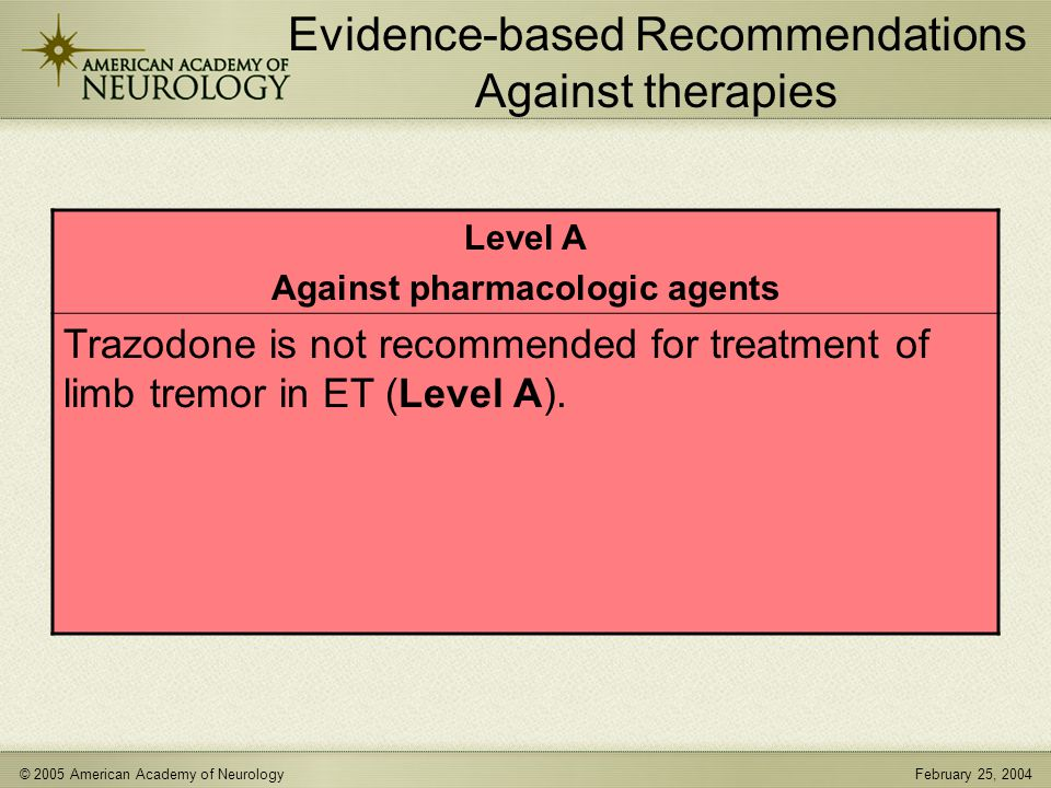 © 2005 American Academy of NeurologyFebruary 25, 2004 Evidence-based Recommendations Against therapies Level A Against pharmacologic agents Trazodone is not recommended for treatment of limb tremor in ET (Level A).