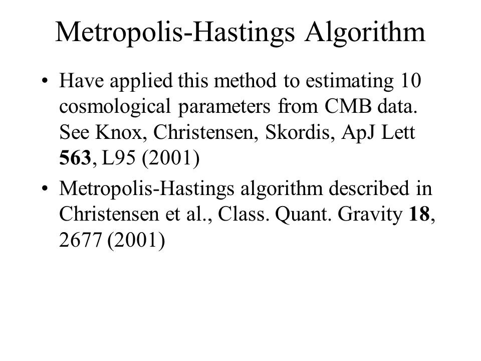 Metropolis-Hastings Algorithm Have applied this method to estimating 10 cosmological parameters from CMB data. See Knox, Christensen, Skordis, ApJ Let