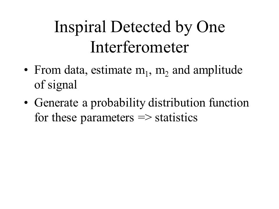 Inspiral Detected by One Interferometer From data, estimate m 1, m 2 and amplitude of signal Generate a probability distribution function for these pa