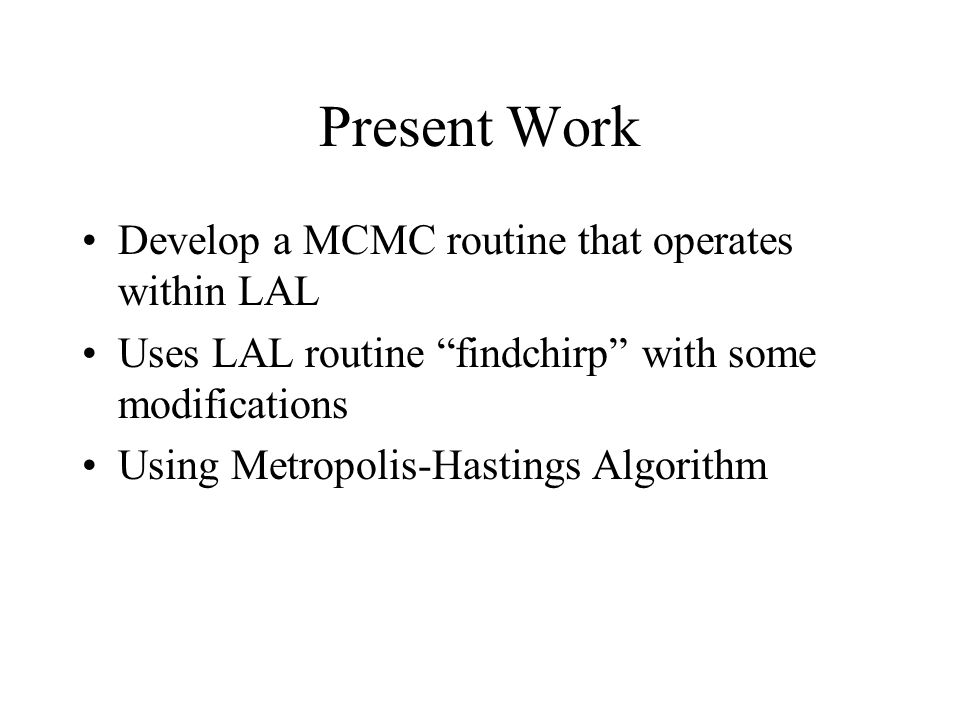 "Present Work Develop a MCMC routine that operates within LAL Uses LAL routine ""findchirp"" with some modifications Using Metropolis-Hastings Algorithm"