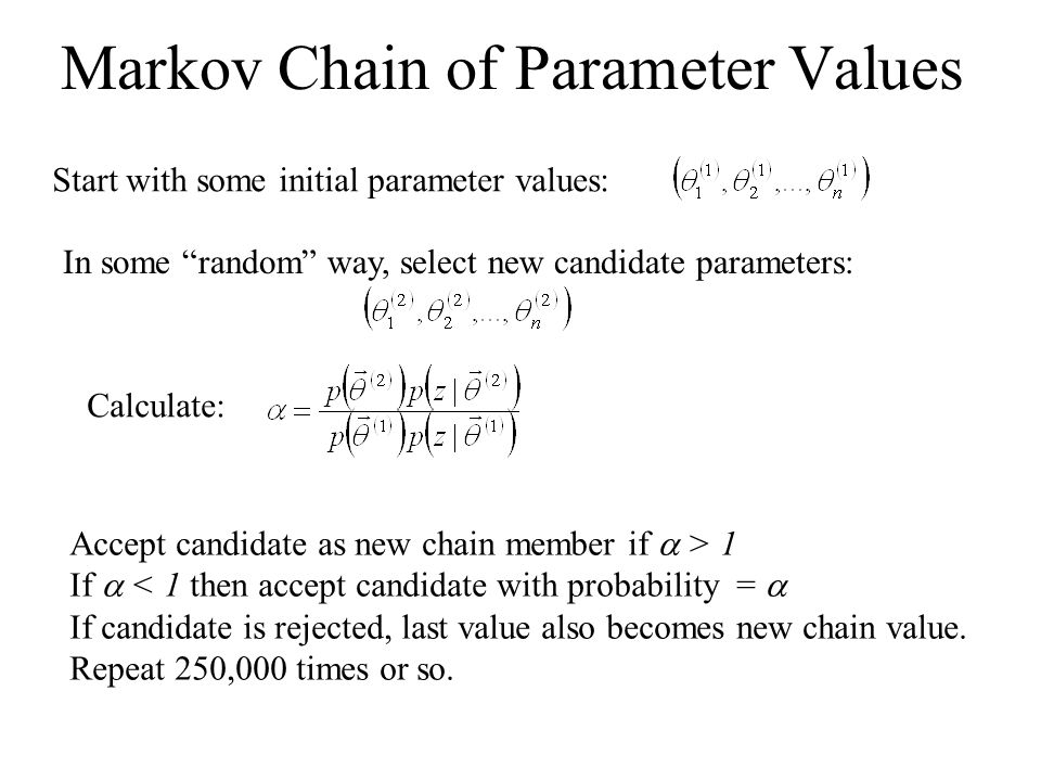 "Markov Chain of Parameter Values Start with some initial parameter values: In some ""random"" way, select new candidate parameters: Calculate: Accept ca"