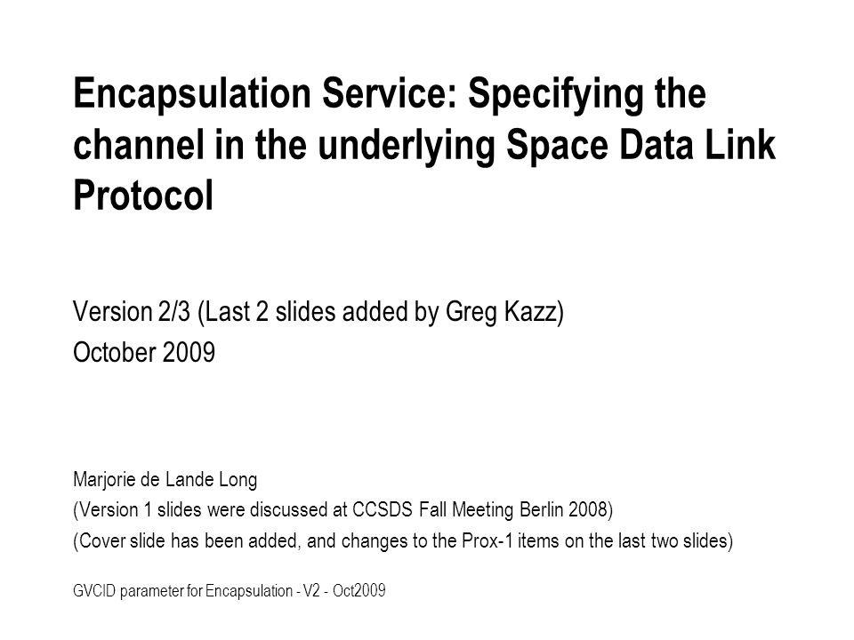 GVCID parameter for Encapsulation - V2 - Oct2009 Encapsulation Service: Specifying the channel in the underlying Space Data Link Protocol The IP-over-CCSDS Red Book uses the Encapsulation Service as the preferred means for transferring IP datagrams.