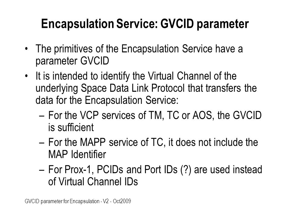 GVCID parameter for Encapsulation - V2 - Oct2009 Encapsulation Service: GVCID parameter The primitives of the Encapsulation Service have a parameter GVCID It is intended to identify the Virtual Channel of the underlying Space Data Link Protocol that transfers the data for the Encapsulation Service: –For the VCP services of TM, TC or AOS, the GVCID is sufficient –For the MAPP service of TC, it does not include the MAP Identifier –For Prox-1, PCIDs and Port IDs (?) are used instead of Virtual Channel IDs