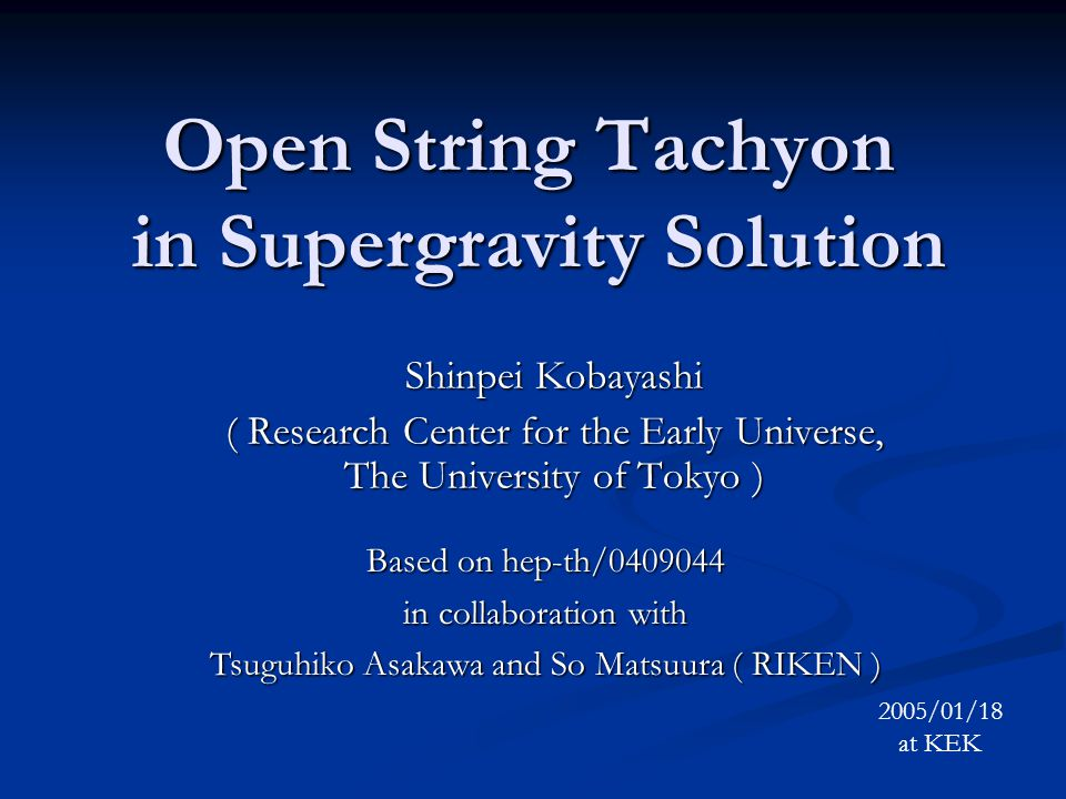 Open String Tachyon in Supergravity Solution Shinpei Kobayashi ( Research Center for the Early Universe, The University of Tokyo ) 2005/01/18 at KEK B