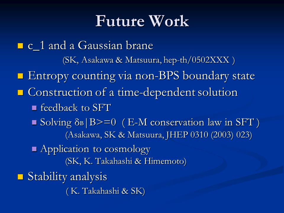Future Work c_1 and a Gaussian brane (SK, Asakawa & Matsuura, hep-th/0502XXX ) c_1 and a Gaussian brane (SK, Asakawa & Matsuura, hep-th/0502XXX ) Entr