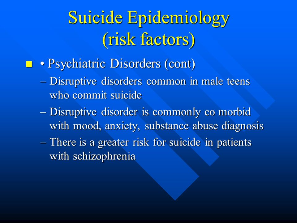 Suicide Epidemiology (risk factors) Psychiatric Disorders (cont) Psychiatric Disorders (cont) –Disruptive disorders common in male teens who commit su
