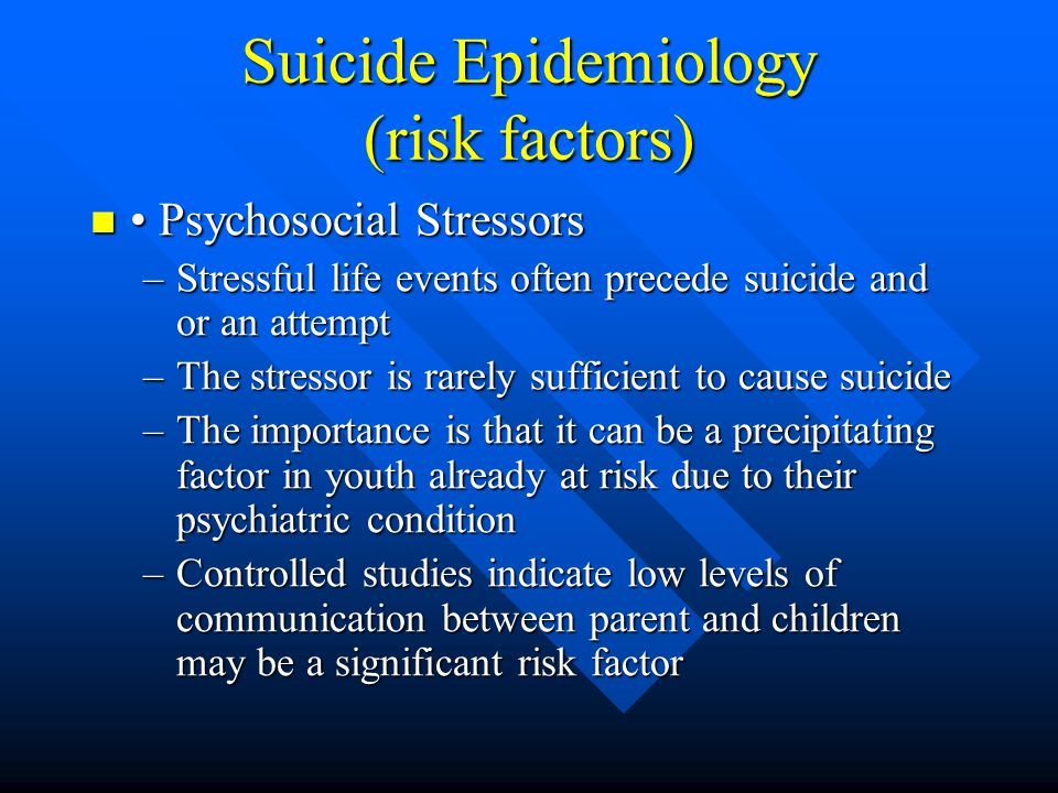Suicide Epidemiology (risk factors) Psychosocial Stressors Psychosocial Stressors –Stressful life events often precede suicide and or an attempt –The