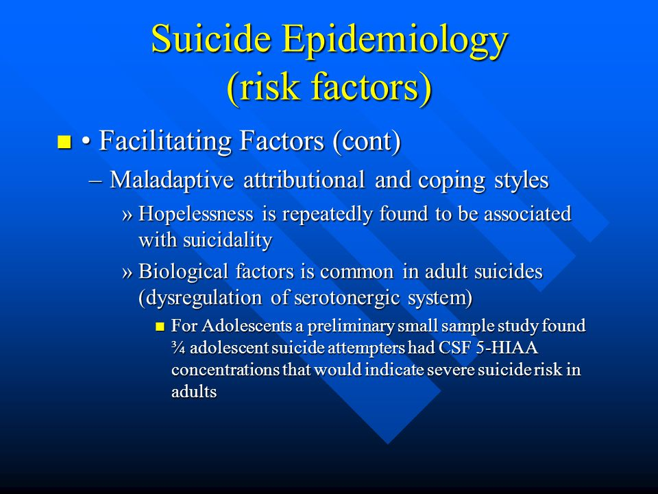 Suicide Epidemiology (risk factors) Facilitating Factors (cont) Facilitating Factors (cont) –Maladaptive attributional and coping styles »Hopelessness