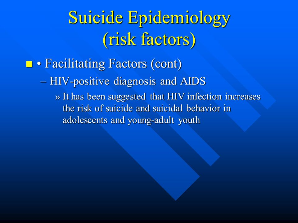 Suicide Epidemiology (risk factors) Facilitating Factors (cont) Facilitating Factors (cont) –HIV-positive diagnosis and AIDS »It has been suggested th