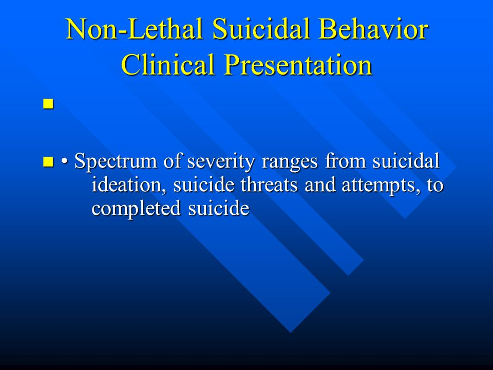 Non-Lethal Suicidal Behavior Clinical Presentation Spectrum of severity ranges from suicidal ideation, suicide threats and attempts, to completed suic