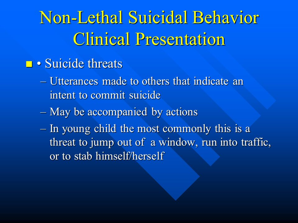 Non-Lethal Suicidal Behavior Clinical Presentation Suicide threats Suicide threats –Utterances made to others that indicate an intent to commit suicid