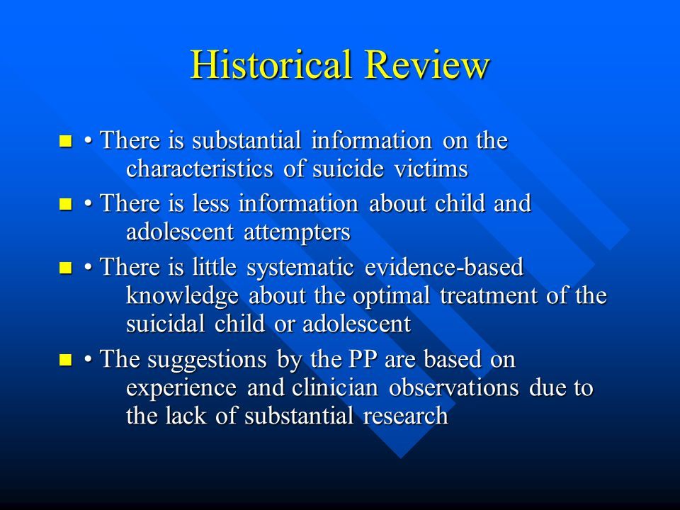 Suicide Epidemiology (Clinical Characteristics) Completed suicide occurs most commonly in older adolescents Completed suicide occurs most commonly in older adolescents 90% of adolescent suicides occur in people with pre-existing psychiatric disorder 90% of adolescent suicides occur in people with pre-existing psychiatric disorder Most common forms of psychiatric disorder in completed suicides Most common forms of psychiatric disorder in completed suicides –Mood disorder (in boys often co morbid with conduct d/o or substance abuse) –Substance and/or alcohol abuse