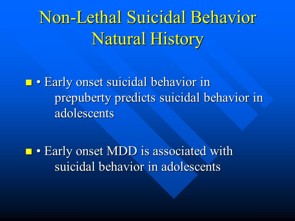 Non-Lethal Suicidal Behavior Natural History Early onset suicidal behavior in prepuberty predicts suicidal behavior in adolescents Early onset suicida