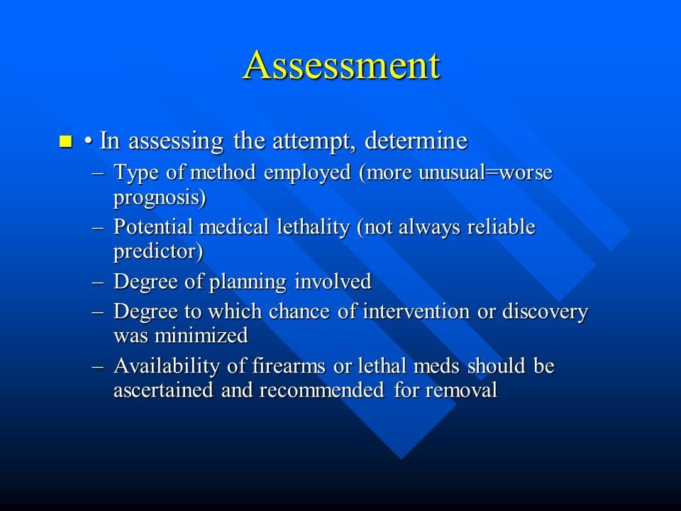 Assessment In assessing the attempt, determine In assessing the attempt, determine –Type of method employed (more unusual=worse prognosis) –Potential