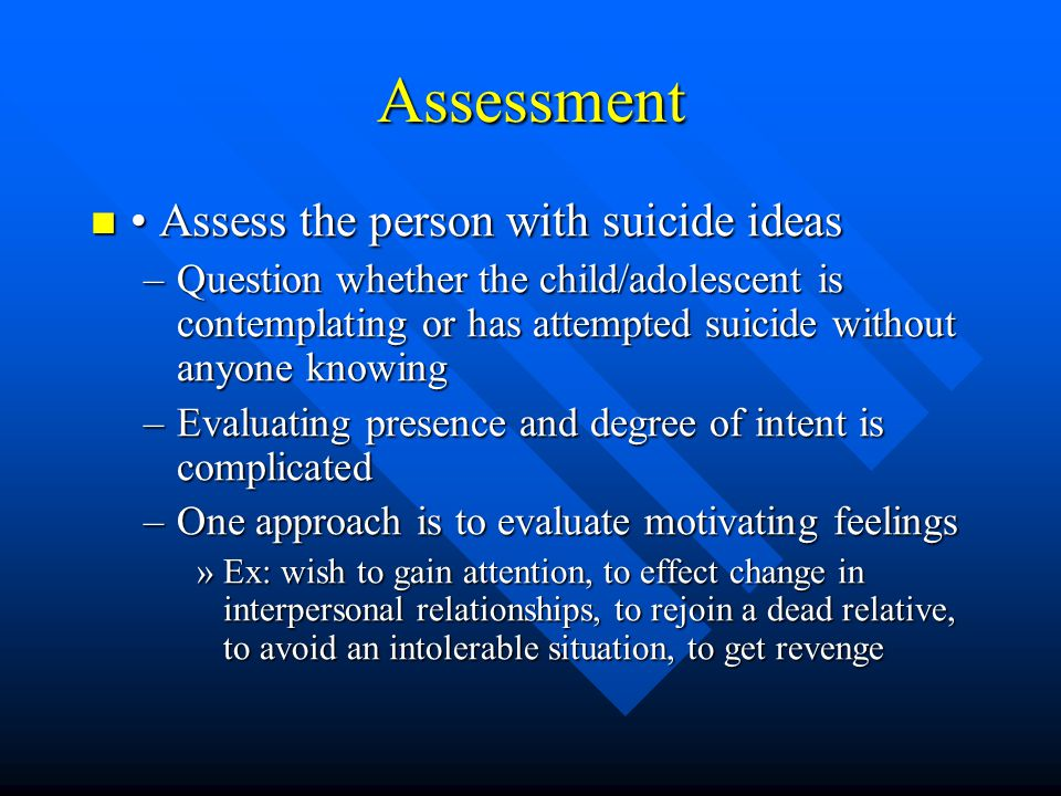 Assessment Assess the person with suicide ideas Assess the person with suicide ideas –Question whether the child/adolescent is contemplating or has at