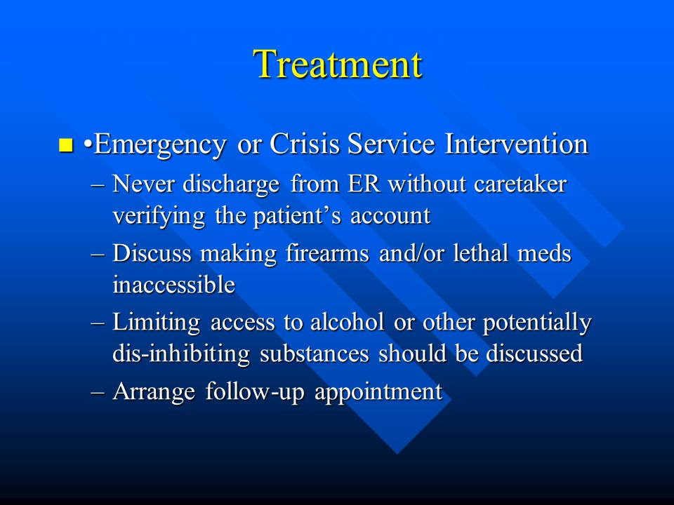 Treatment Emergency or Crisis Service Intervention Emergency or Crisis Service Intervention –Never discharge from ER without caretaker verifying the p