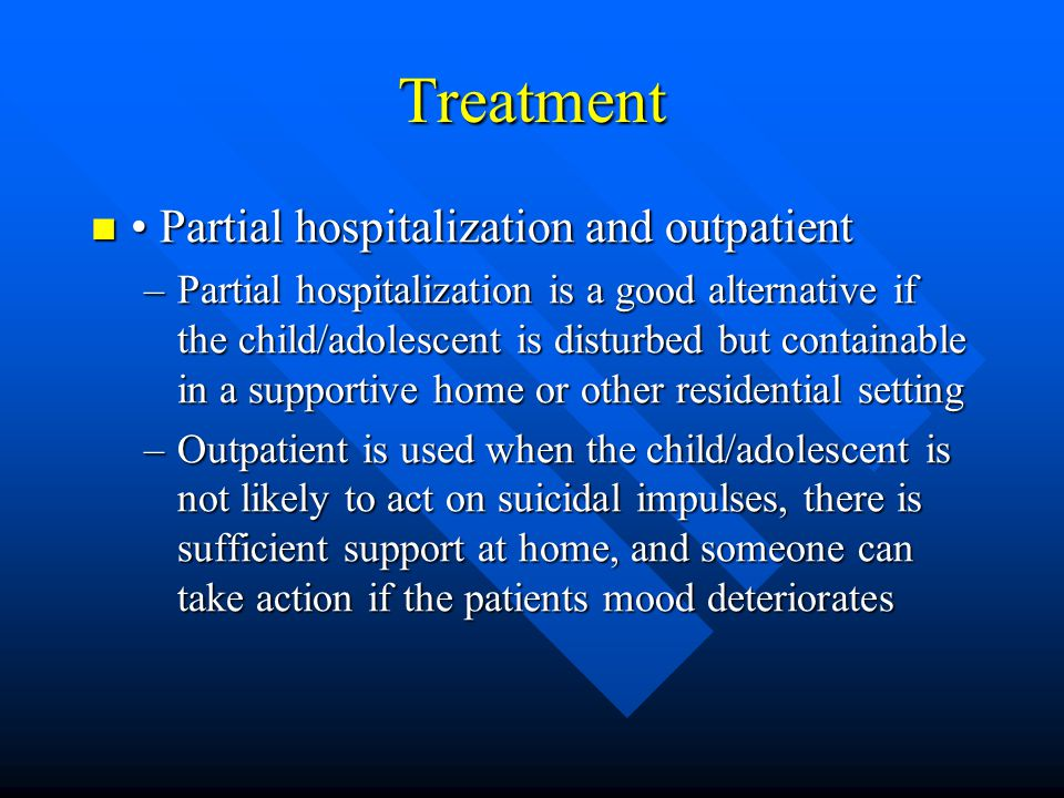 Treatment Partial hospitalization and outpatient Partial hospitalization and outpatient –Partial hospitalization is a good alternative if the child/ad