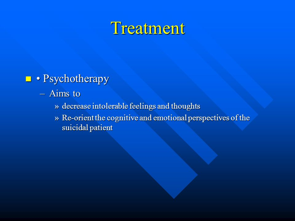 Treatment Psychotherapy Psychotherapy –Aims to »decrease intolerable feelings and thoughts »Re-orient the cognitive and emotional perspectives of the