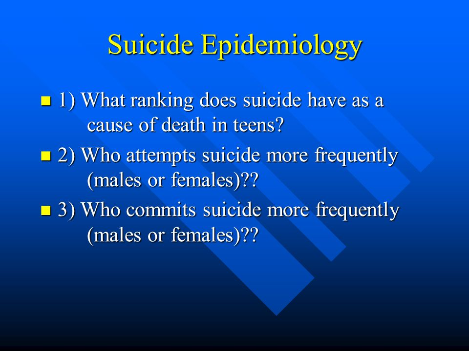 Non-Lethal Suicidal Behavior Clinical Presentation Methods of attempt (cont) Methods of attempt (cont) –The choice of attempt and completion method largely determined by opportunity –The following are predictive of further suicide- attempt behavior and ultimate death by suicide »Repeated attempts »Attempts by unusual methods (other than ingestion or superficial laceration) »Medically serious attempts