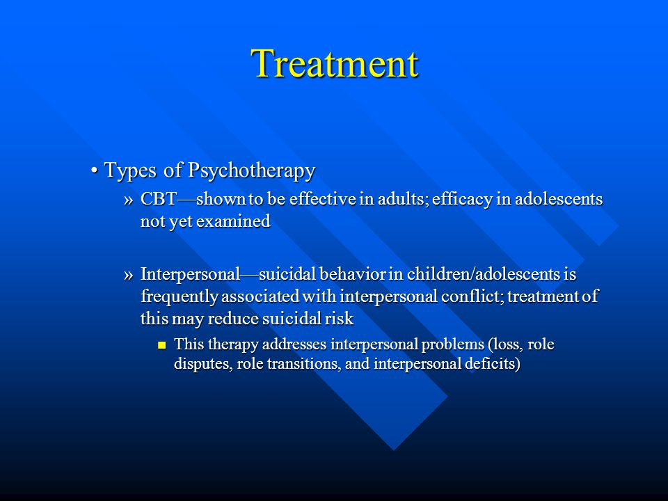 Treatment Types of Psychotherapy Types of Psychotherapy »CBT—shown to be effective in adults; efficacy in adolescents not yet examined »Interpersonal—