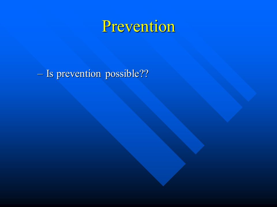 Prevention –Is prevention possible??