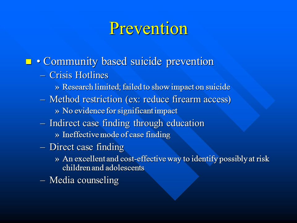 Prevention Community based suicide prevention Community based suicide prevention –Crisis Hotlines »Research limited; failed to show impact on suicide